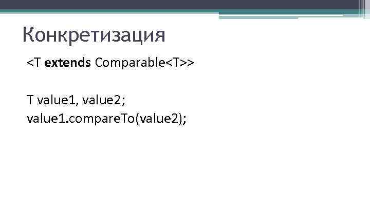 Конкретизация <T extends Comparable<T>> T value 1, value 2; value 1. compare. To(value 2);