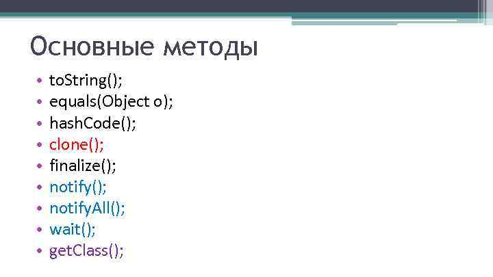 Основные методы • • • to. String(); equals(Object o); hash. Code(); clone(); finalize(); notify.