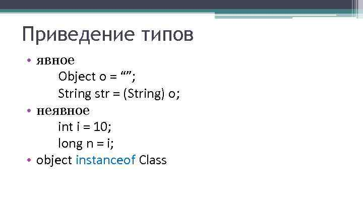 "Приведение типов • явное Object o = """"; String str = (String) o; •"