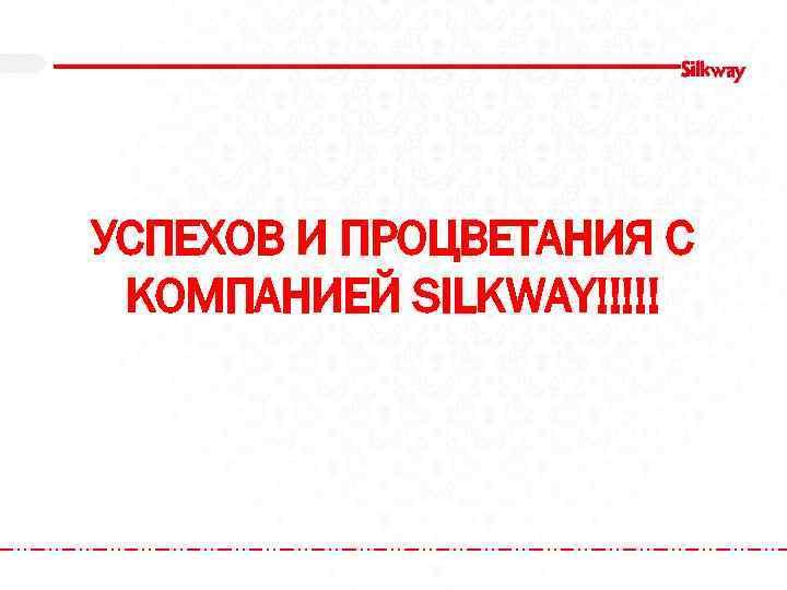 УСПЕХОВ И ПРОЦВЕТАНИЯ С КОМПАНИЕЙ SILKWAY!!!!!
