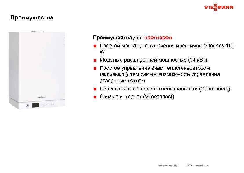 Преимущества для партнеров Простой монтаж, подключения идентичны Vitodens 100 W Модель с расширенной мощностью
