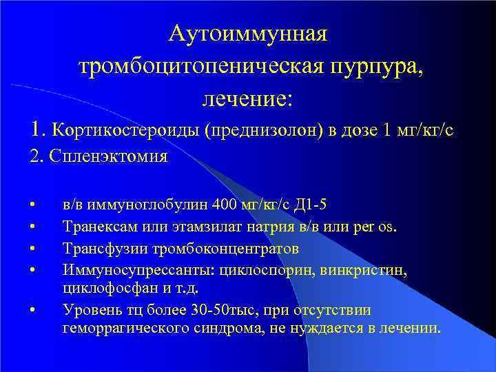 Аутоиммунная тромбоцитопеническая пурпура, лечение: 1. Кортикостероиды (преднизолон) в дозе 1 мг/кг/с 2. Спленэктомия •