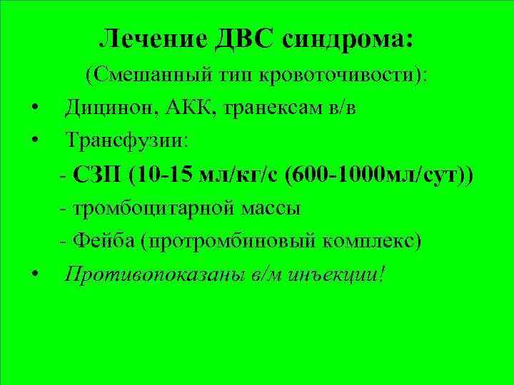 Лечение ДВС синдрома: • • (Cмешанный тип кровоточивости): Дицинон, АКК, транексам в/в Трансфузии: -