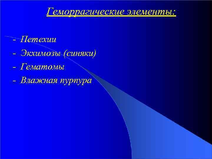 Геморрагические элементы: - Петехии Экхимозы (синяки) Гематомы Влажная пурпура