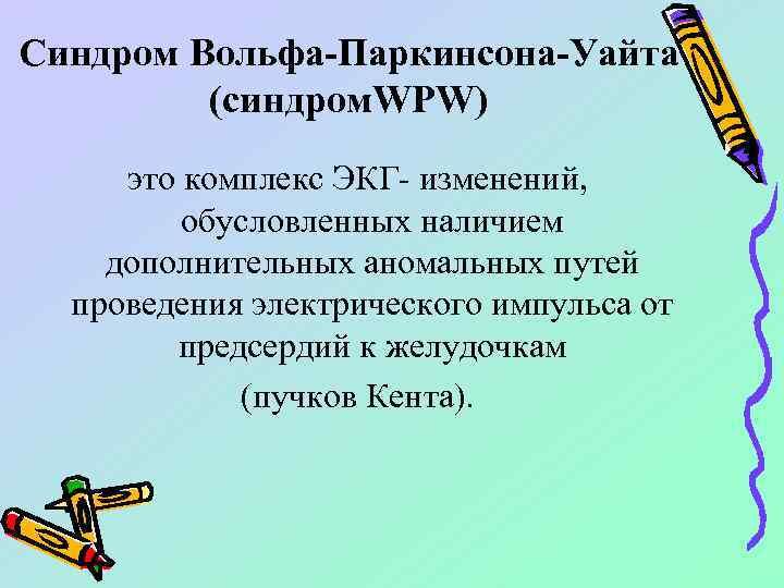Синдром Вольфа-Паркинсона-Уайта (синдром. WPW) это комплекс ЭКГ- изменений, обусловленных наличием дополнительных аномальных путей проведения