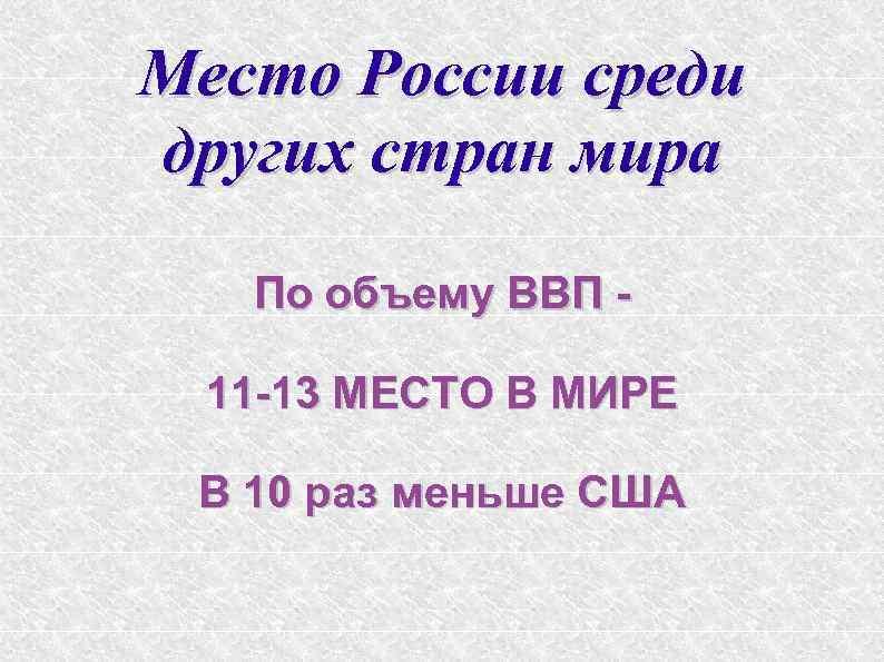 Место России среди других стран мира По объему ВВП 11 -13 МЕСТО В МИРЕ