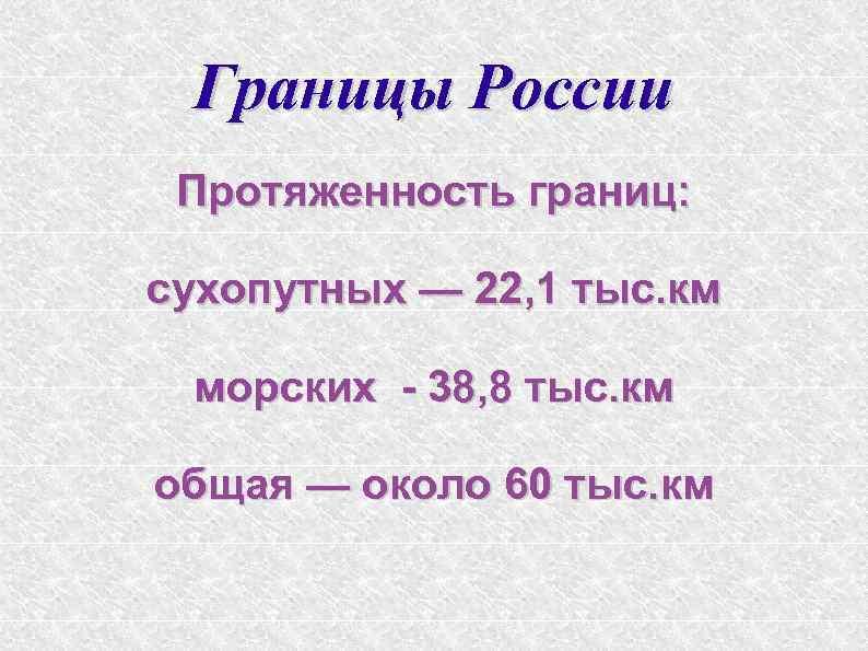 Границы России Протяженность границ: сухопутных — 22, 1 тыс. км морских - 38, 8