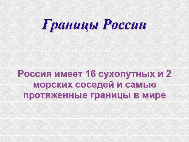 Границы России Россия имеет 16 сухопутных и 2 морских соседей и самые протяженные границы