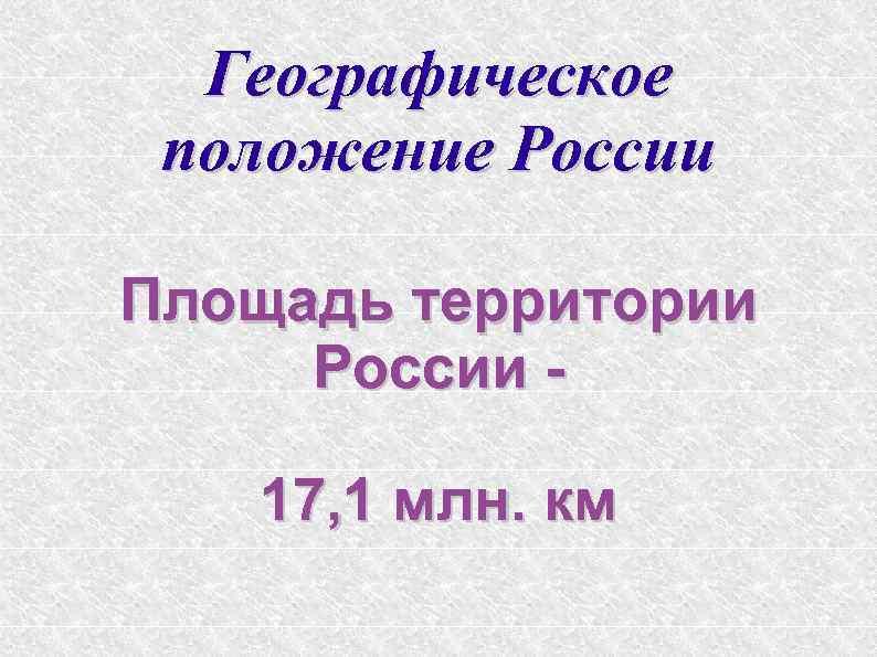 Географическое положение России Площадь территории России 17, 1 млн. км