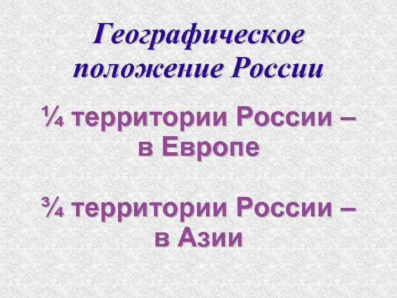 Географическое положение России ¼ территории России – в Европе ¾ территории России – в