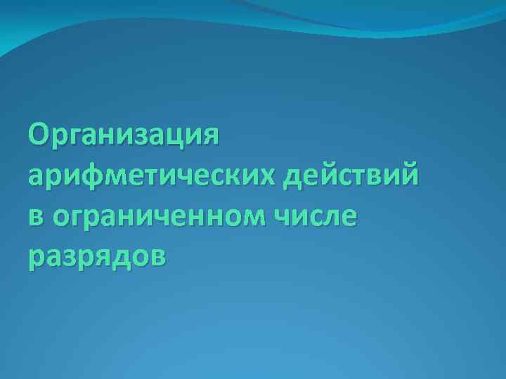 Организация арифметических действий в ограниченном числе разрядов