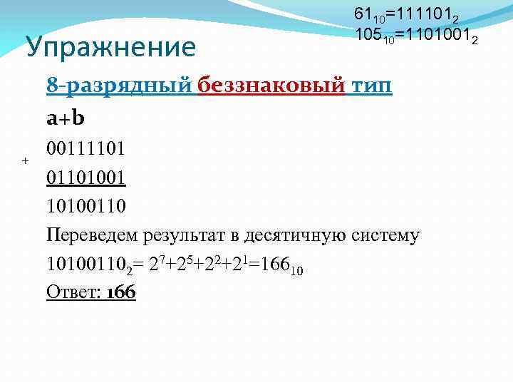 Упражнение 6110=1111012 10510=11010012 8 -разрядный беззнаковый тип a+b + 00111101 0110100110 Переведем результат в