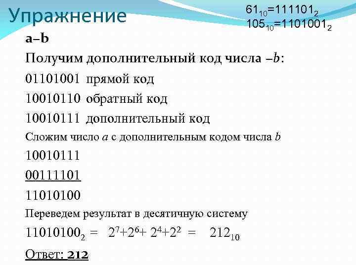 Упражнение 6110=1111012 10510=11010012 a−b Получим дополнительный код числа −b: 01101001 прямой код 10010110 обратный