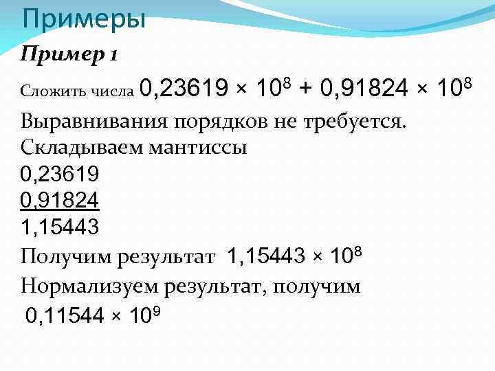 Примеры Пример 1 Сложить числа 0, 23619 × 108 + 0, 91824 × 108