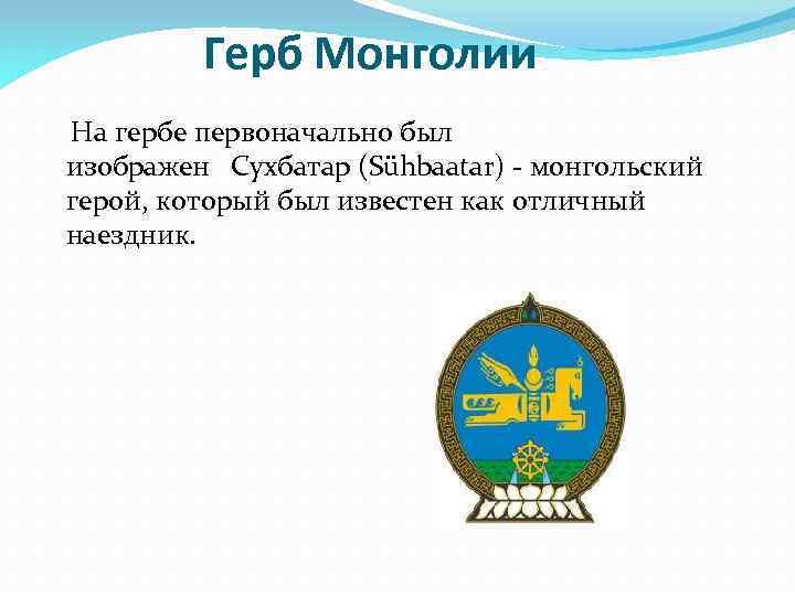 Герб Монголии На гербе первоначально был изображен Сухбатар (Sühbaatar) - монгольский герой, который был