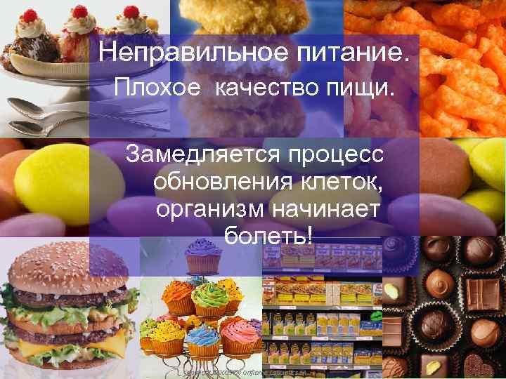 Неправильное питание. Плохое качество пищи. Замедляется процесс обновления клеток, организм начинает болеть! Copyright ©