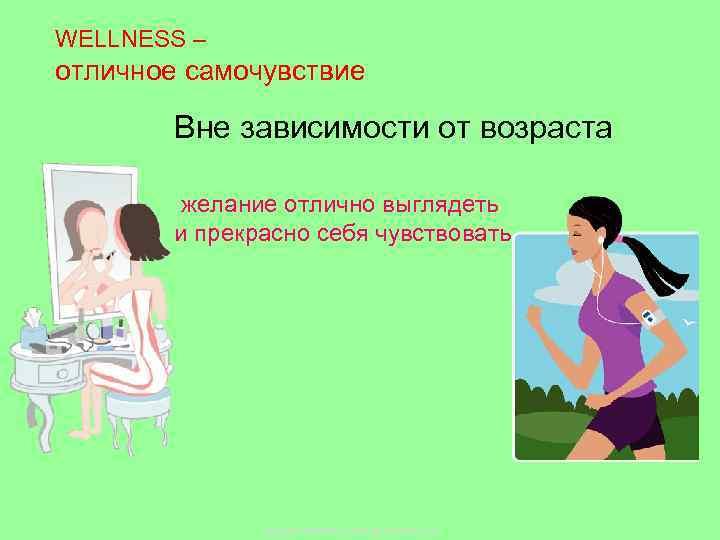 WELLNESS – отличное самочувствие Вне зависимости от возраста желание отлично выглядеть и прекрасно себя