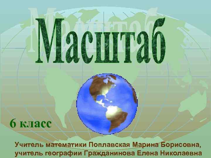 6 класс Учитель математики Поплавская Марина Борисовна, учитель географии Гражданинова Елена Николаевна