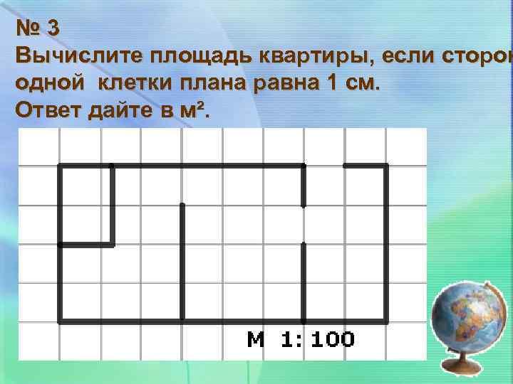 № 3 Вычислите площадь квартиры, если сторон одной клетки плана равна 1 см. Ответ