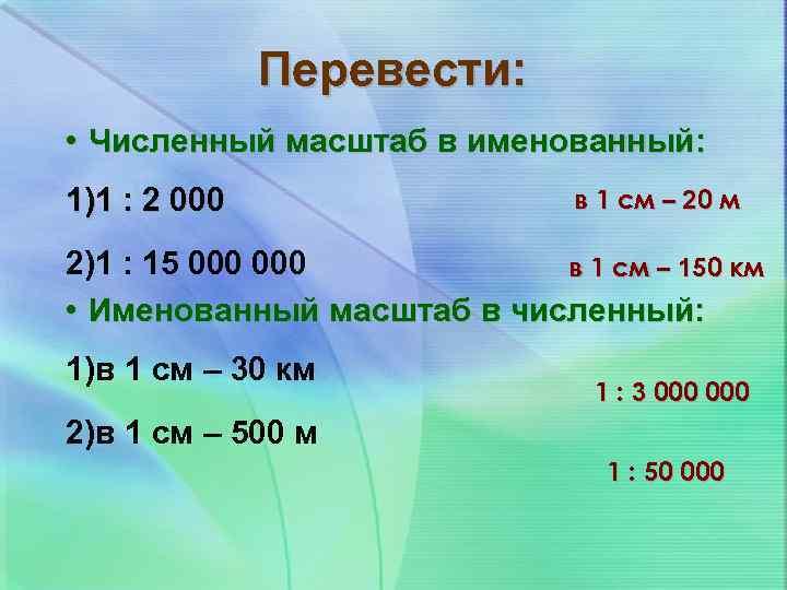 Перевести: • Численный масштаб в именованный: 1)1 : 2 000 в 1 см –