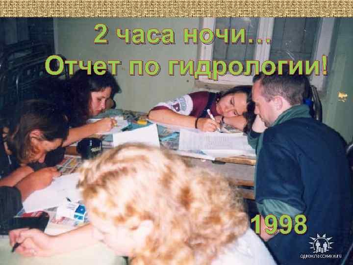 2 часа ночи… Отчет по гидрологии! 1998
