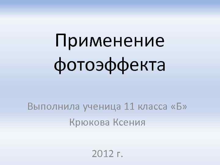 Применение фотоэффекта Выполнила ученица 11 класса «Б» Крюкова Ксения 2012 г.