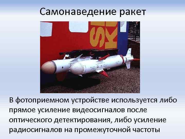 Самонаведение ракет В фотоприемном устройстве используется либо прямое усиление видеосигналов после оптического детектирования, либо