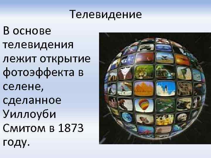 Телевидение В основе телевидения лежит открытие фотоэффекта в селене, сделанное Уиллоуби Смитом в 1873