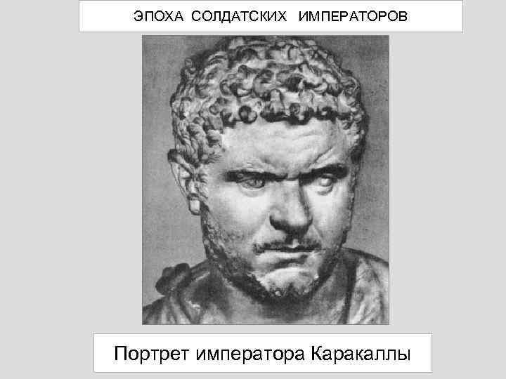 ЭПОХА СОЛДАТСКИХ ИМПЕРАТОРОВ Портрет императора Каракаллы