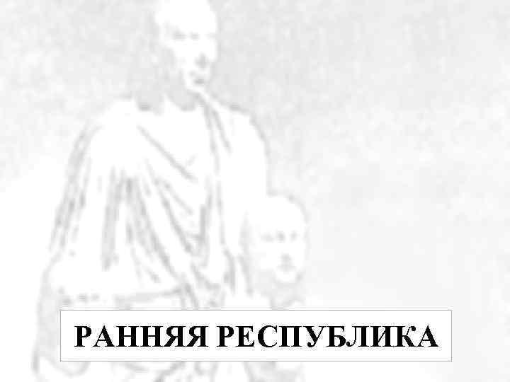 РАННЯЯ РЕСПУБЛИКА