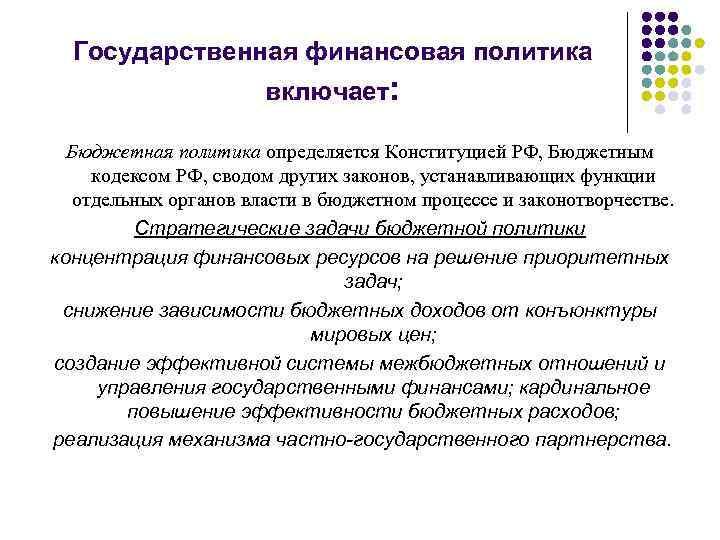 Государственная финансовая политика включает: Бюджетная политика определяется Конституцией РФ, Бюджетным кодексом РФ, сводом других