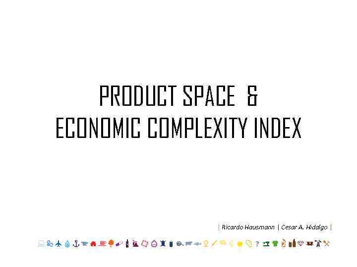 PRODUCT SPACE & ECONOMIC COMPLEXITY INDEX | Ricardo Hausmann | Cesar A. Hidalgo |