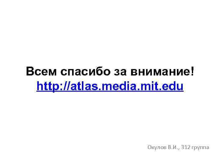 Всем спасибо за внимание! http: //atlas. media. mit. edu Окулов В. И. , 312