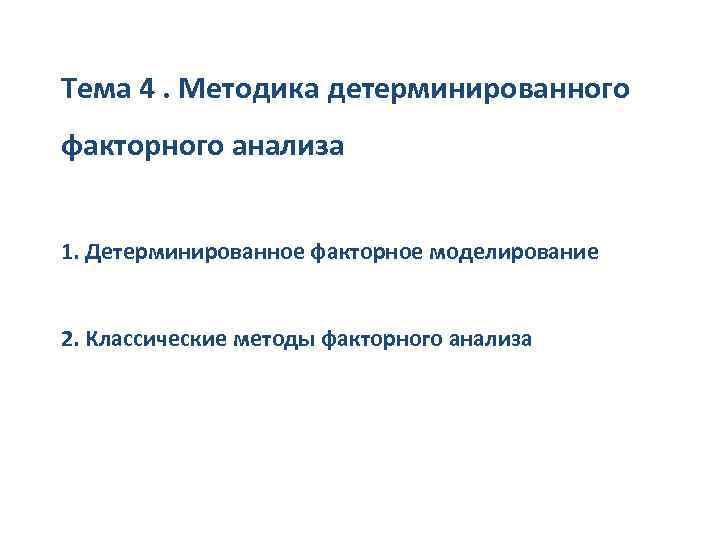 Тема 4. Методика детерминированного факторного анализа 1. Детерминированное факторное моделирование 2. Классические методы факторного