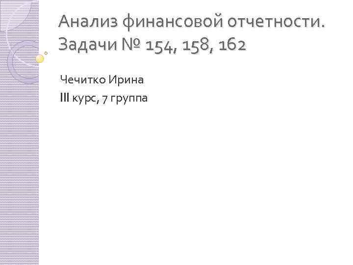 Анализ финансовой отчетности. Задачи № 154, 158, 162 Чечитко Ирина III курс, 7 группа