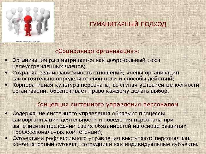 ГУМАНИТАРНЫЙ ПОДХОД «Социальная организация» : • Организация рассматривается как добровольный союз целеустремленных членов; •