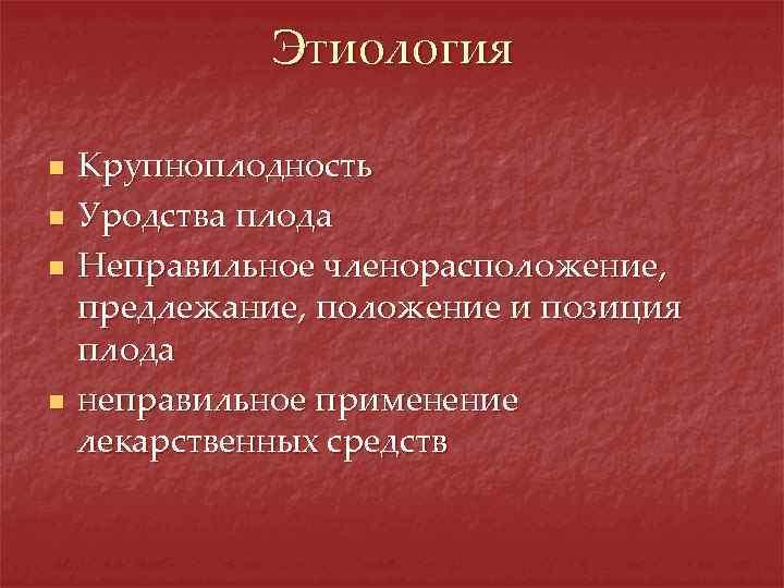 Этиология n n Крупноплодность Уродства плода Неправильное членорасположение, предлежание, положение и позиция плода неправильное