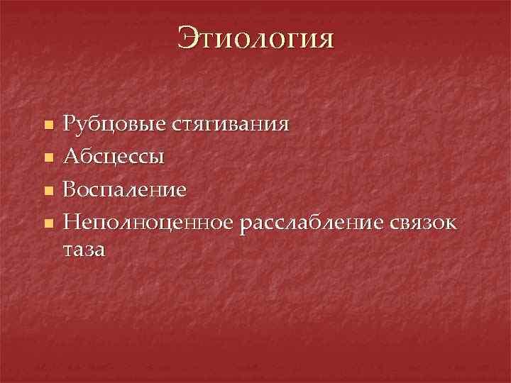 Этиология n n Рубцовые стягивания Абсцессы Воспаление Неполноценное расслабление связок таза