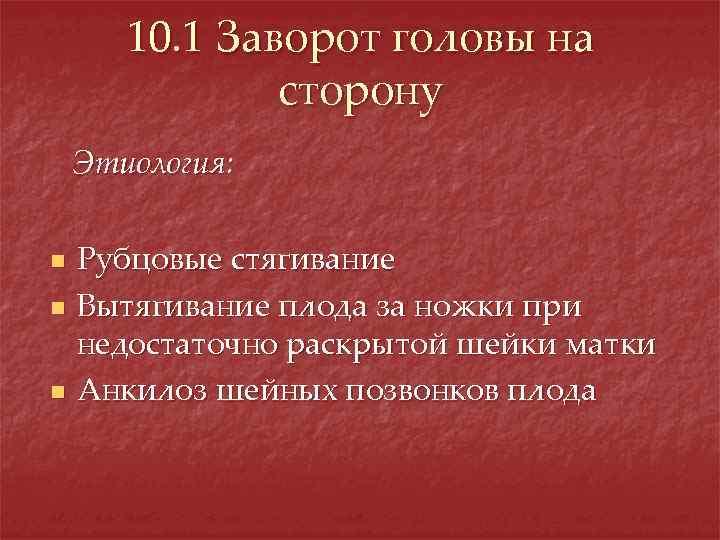 10. 1 Заворот головы на сторону Этиология: n n n Рубцовые стягивание Вытягивание плода