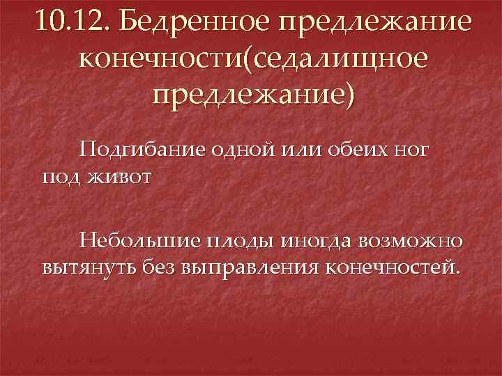 10. 12. Бедренное предлежание конечности(седалищное предлежание) Подгибание одной или обеих ног под живот Небольшие