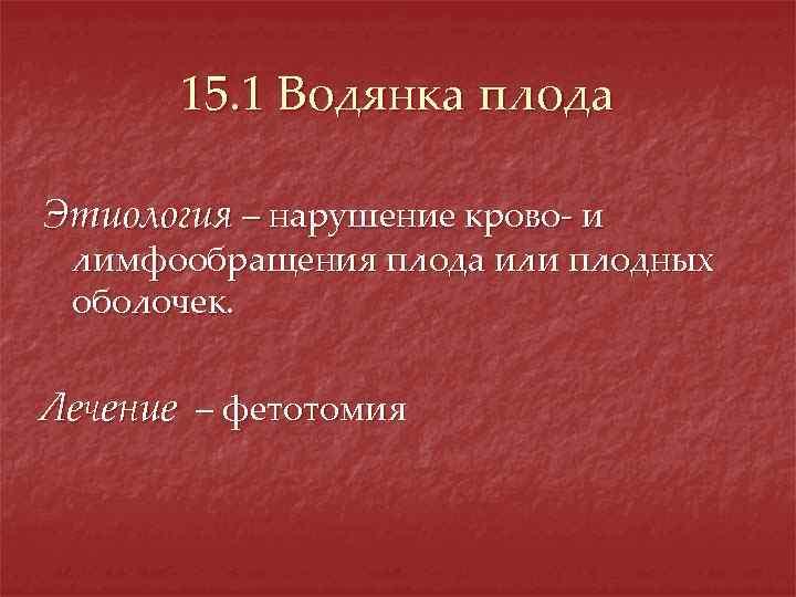 15. 1 Водянка плода Этиология – нарушение крово- и лимфообращения плода или плодных оболочек.