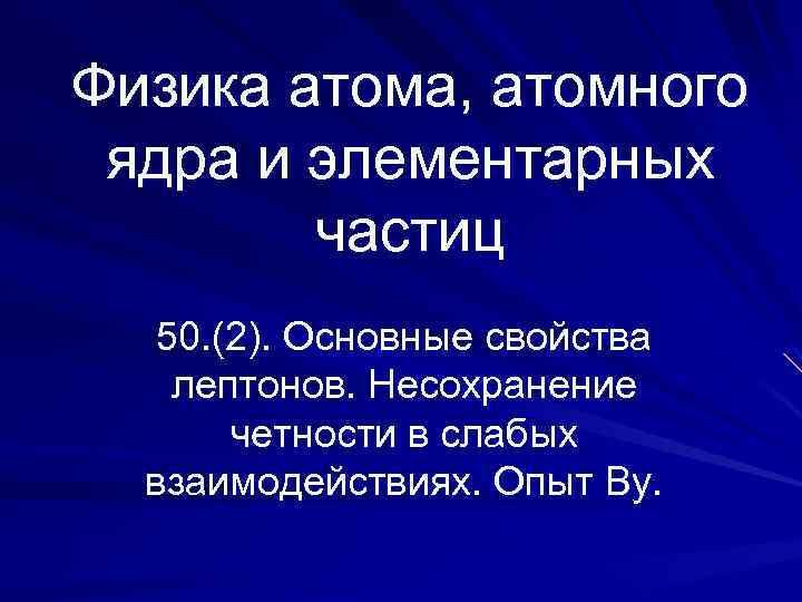 Физика атома, атомного ядра и элементарных частиц 50. (2). Основные свойства лептонов. Несохранение четности