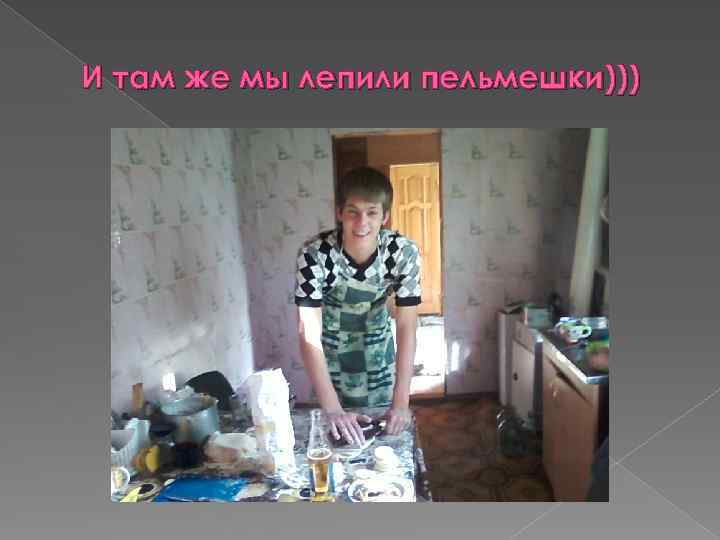 И там же мы лепили пельмешки)))