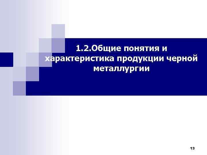 1. 2. Общие понятия и характеристика продукции черной металлургии 13