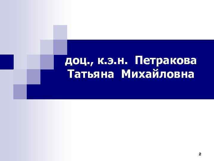 доц. , к. э. н. Петракова Татьяна Михайловна 2