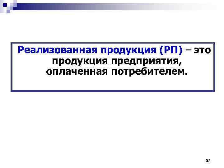 Реализованная продукция (РП) – это продукция предприятия, оплаченная потребителем. 33