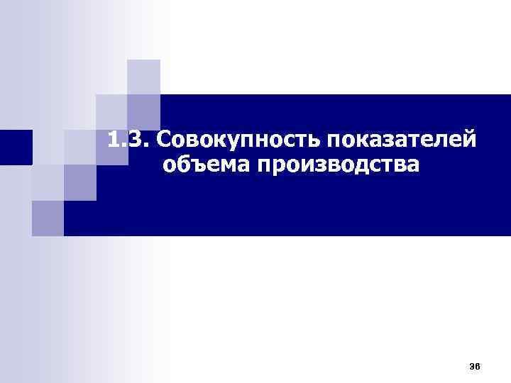 1. 3. Совокупность показателей объема производства 36