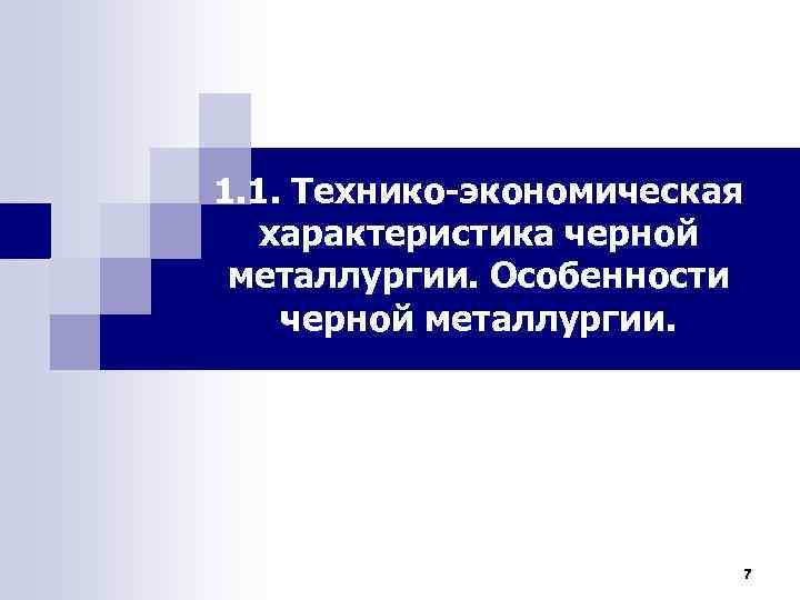 1. 1. Технико-экономическая характеристика черной металлургии. Особенности черной металлургии. 7