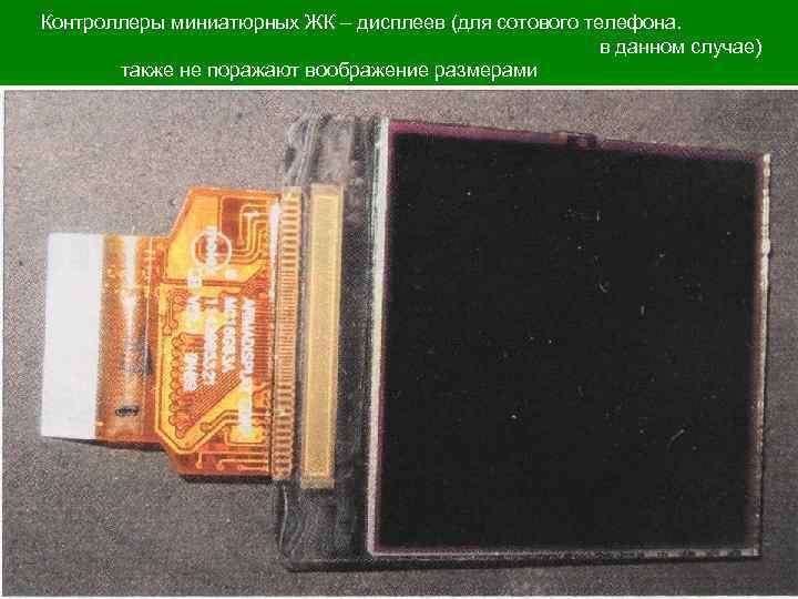 Контроллеры миниатюрных ЖК – дисплеев (для сотового телефона. в данном случае) также не поражают
