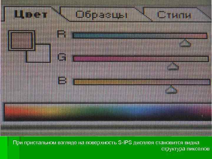 При пристальном взгляде на поверхность S-IPS дисплея становится видна структура пикселов
